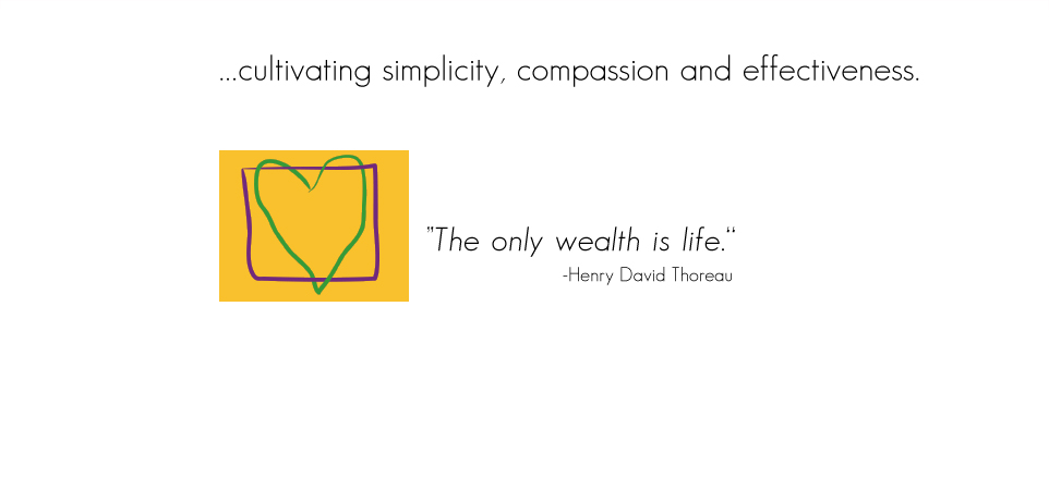 "...cultivating simplicity, compassion and effectiveness. ""The only wealth is life."" - Henry David Thoreau"